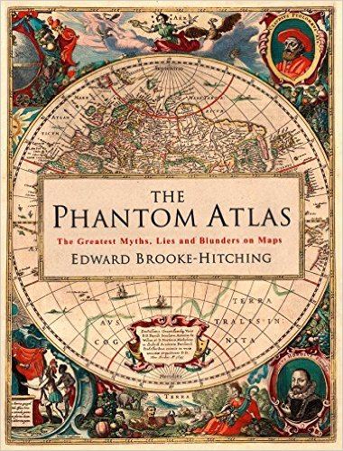 The Phantom Atlas The Greatest Myths, Lies and Blunders on Maps By Edward Brooke-Hitching